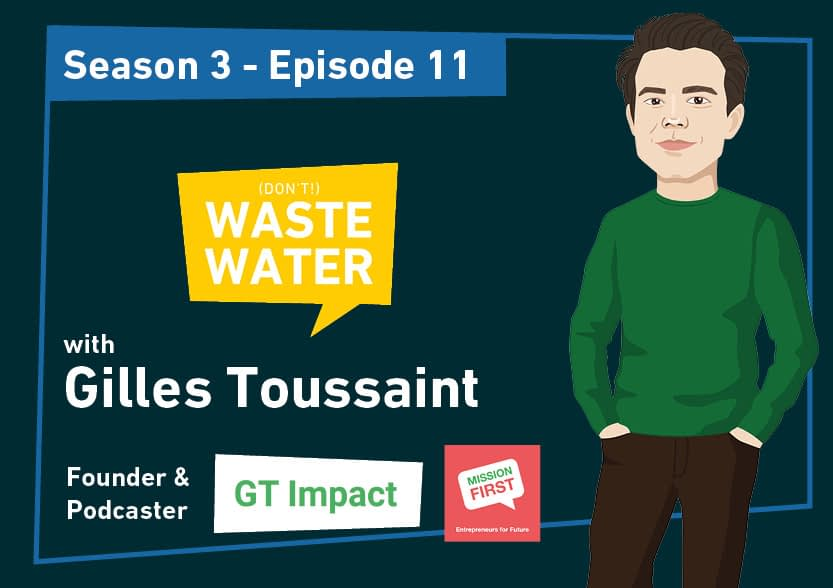 Gilles Toussaint - GT Impact - Mission First Entrepreneurs for Future - Guest of the Don't Waste Water Podcast