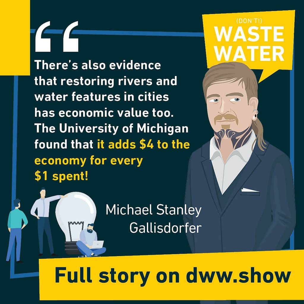 There's also evidence that restoring rivers and water features in cities has economic value too. The University of Michigan found that it adds $4 to the economy for every $1 spent! A water quote by Michael Stanley Gallisdorfer