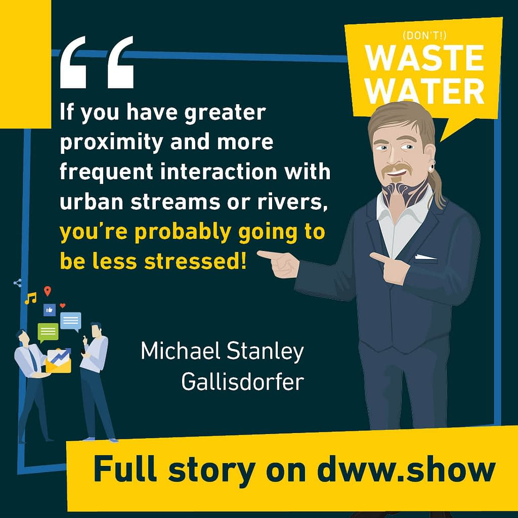 If you have greater proximity and more frequent interaction with urban streams or rivers, you're probably going to be less stressed! A water quote by Michael Stanley Gallisdorfer