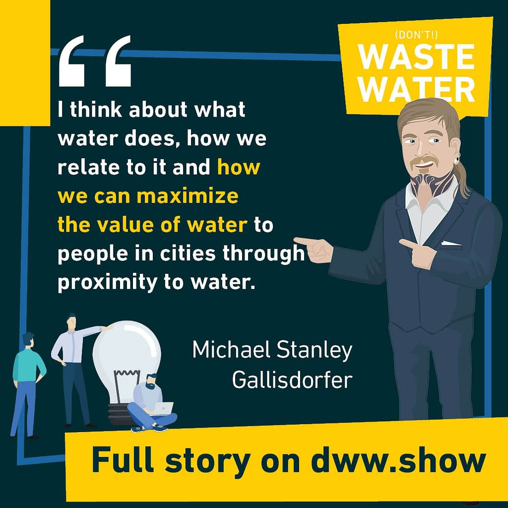 I think about what water does, how we relate to it and how we can maximize the value of water to people in cities through proximity to water - A water quote by Michael Stanley Gallisdorfer