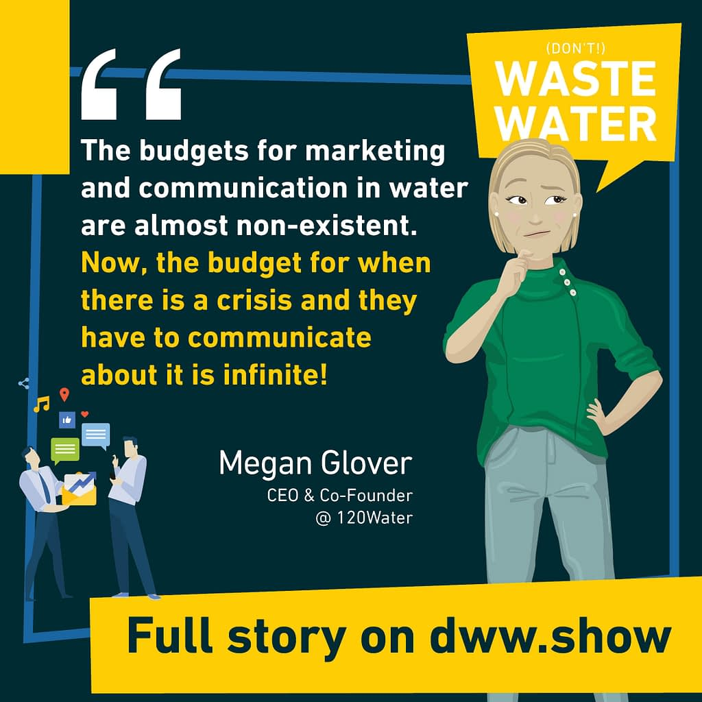 The budgets for marketing and communication in water are almost non-existent. Now, the budget for when there is a crisis and they have to communicate about it is infinite! Quote: Megan Glover, CEO of 120Water.