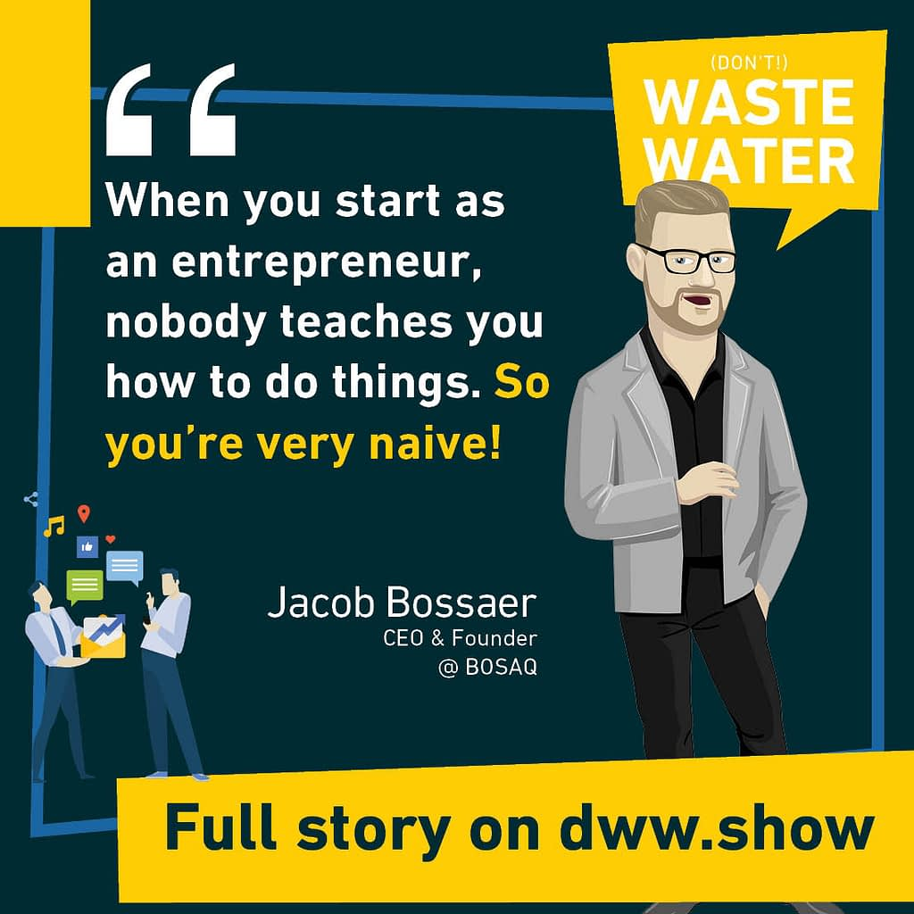 When you start as an entrepreneur, nobody teaches you how to do things. So you're very naive! So says Jacob Bossaer.
