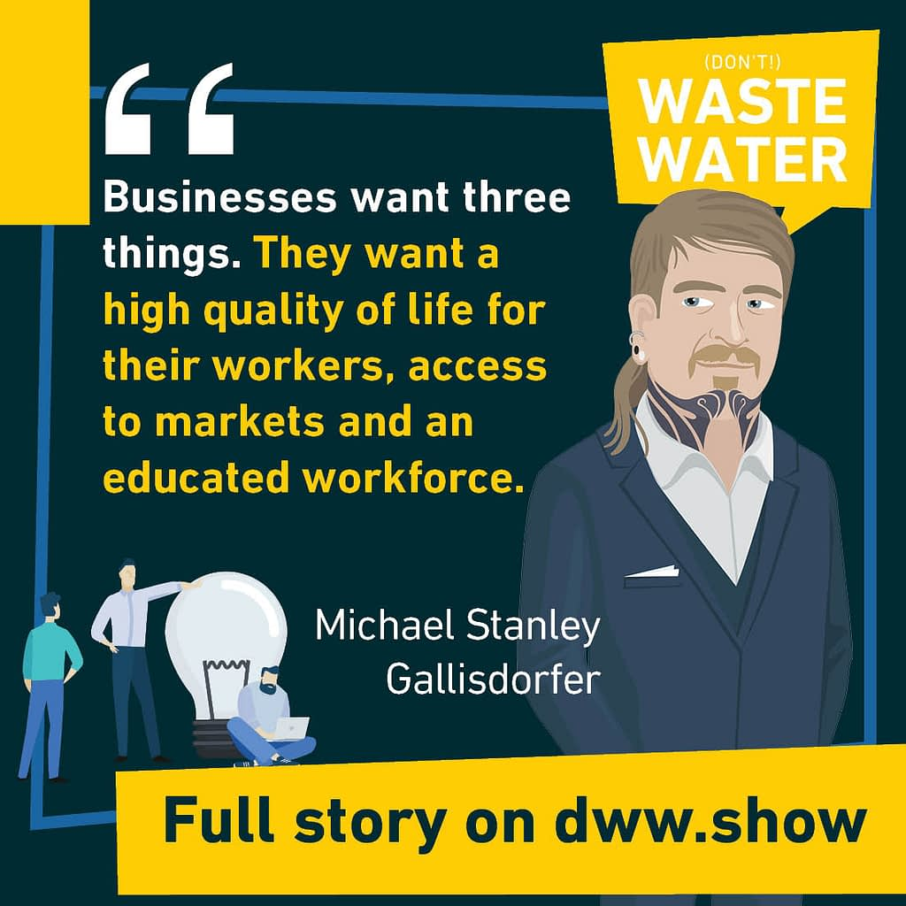 Businesses want three things. They want a high quality of life for their workers, access to markets and an educated workforce. A water quote by Michael Stanley Gallisdorfer