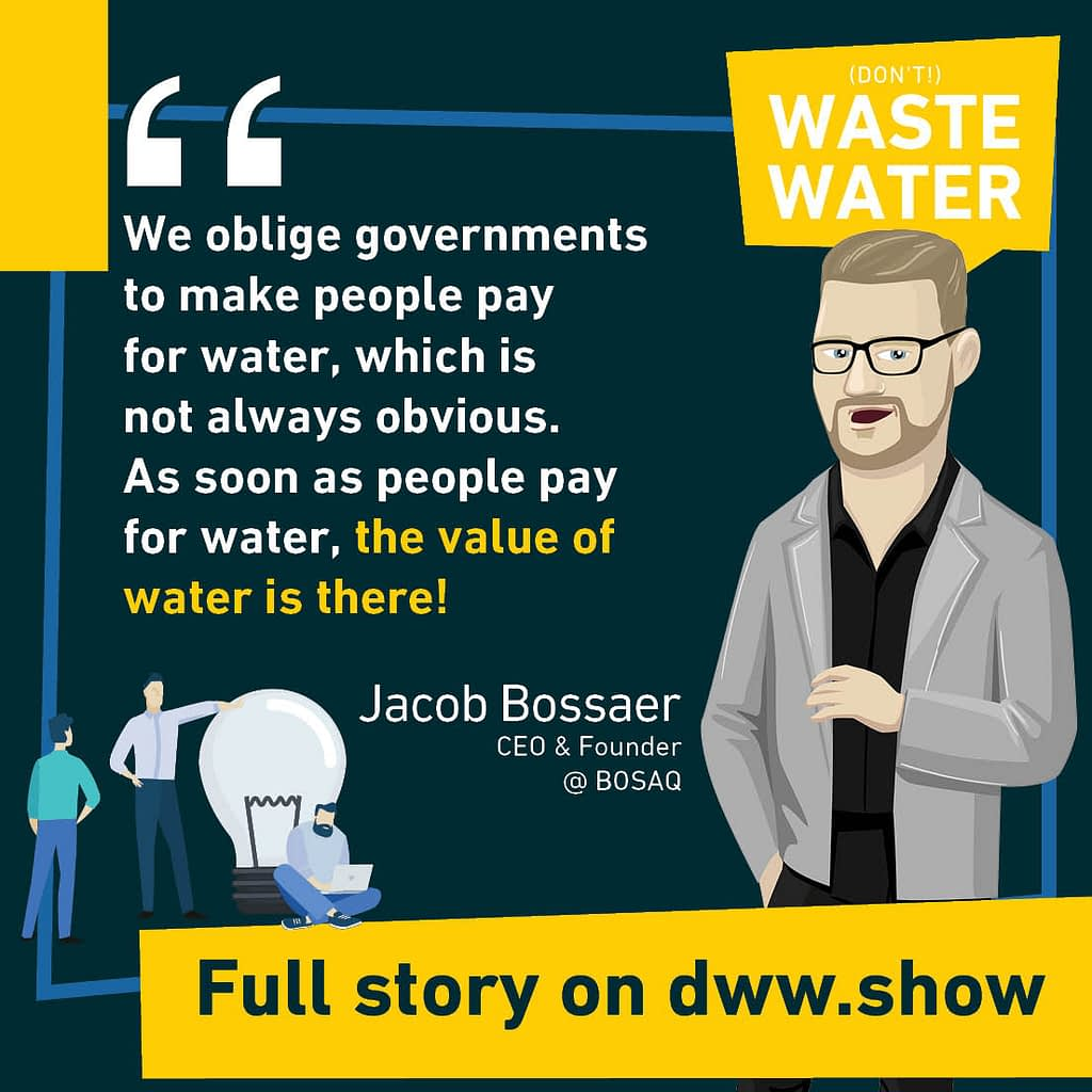 We oblige governments to make people pay for water, which is not always obvious. As soon as people pay for water, the value of water is there! Jacob Bossaer, CEO & Founder of BOSAQ.