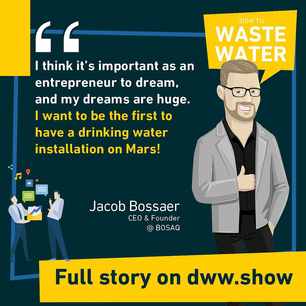 I think it's important as an entrepreneur to dream, and my dreams are huge. I want to be the first to have a drinking water installation on Mars! Jacob Bossaer, Founder of BOSAQ.