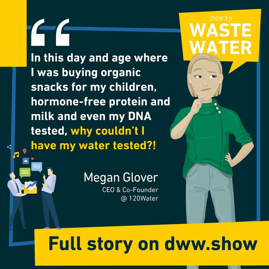 In this day and age where I was buying organic snacks for my children, hormone-free protein and milk and even my DNA tested, why couldn't I have my water tested? Megan Glover - Co-Founder of 120Water