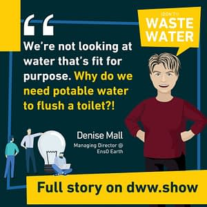 We're not looking at water that's fit for purpose. Do we need potable water to flush a toilet? - asks Denise Mall, Managing Director of the South African EnsO Earth