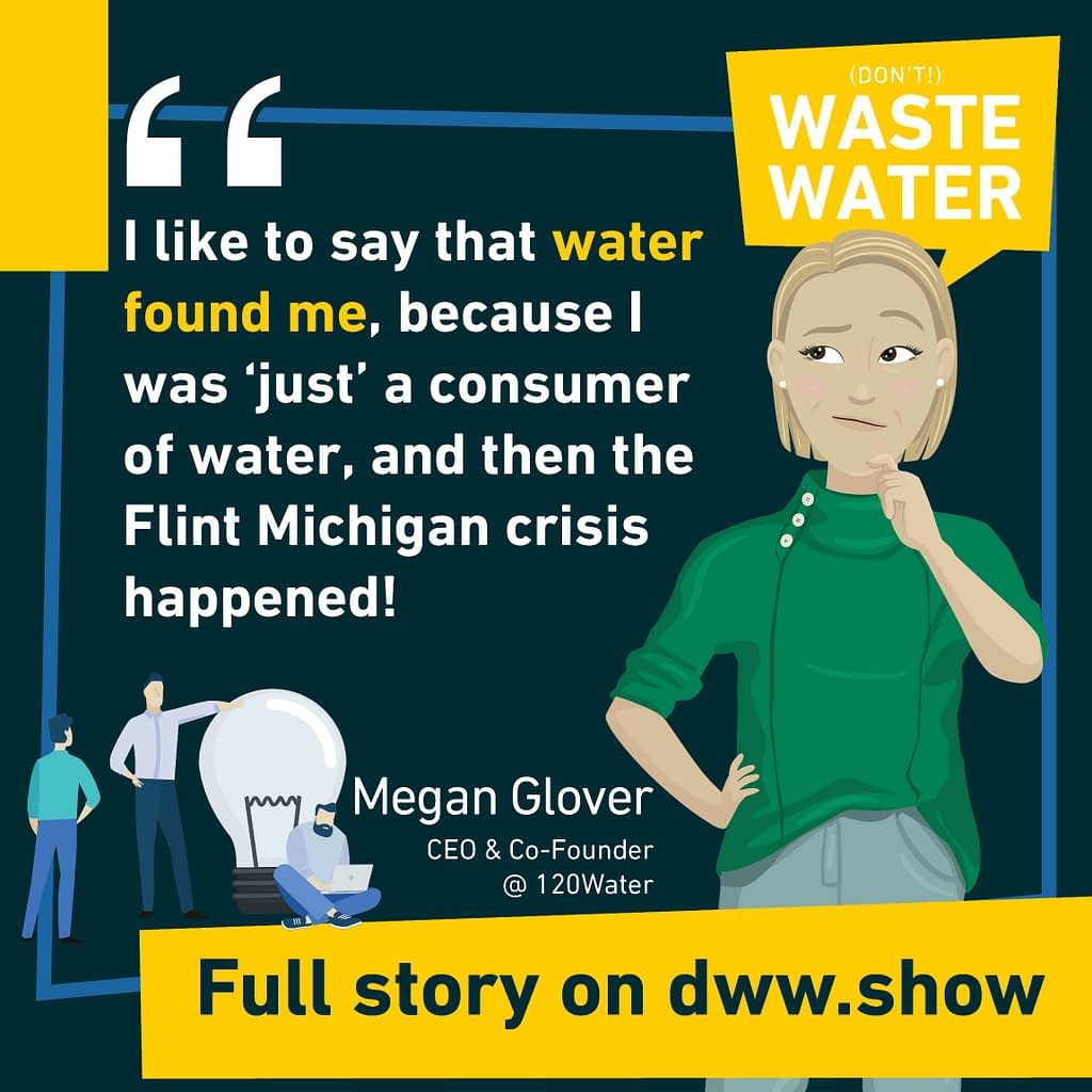 I like to say that water found me, because I was 'just' a consumer of water, and then the Flint Michigan crisis happened! Megan Casey Glover - CEO of 120Water