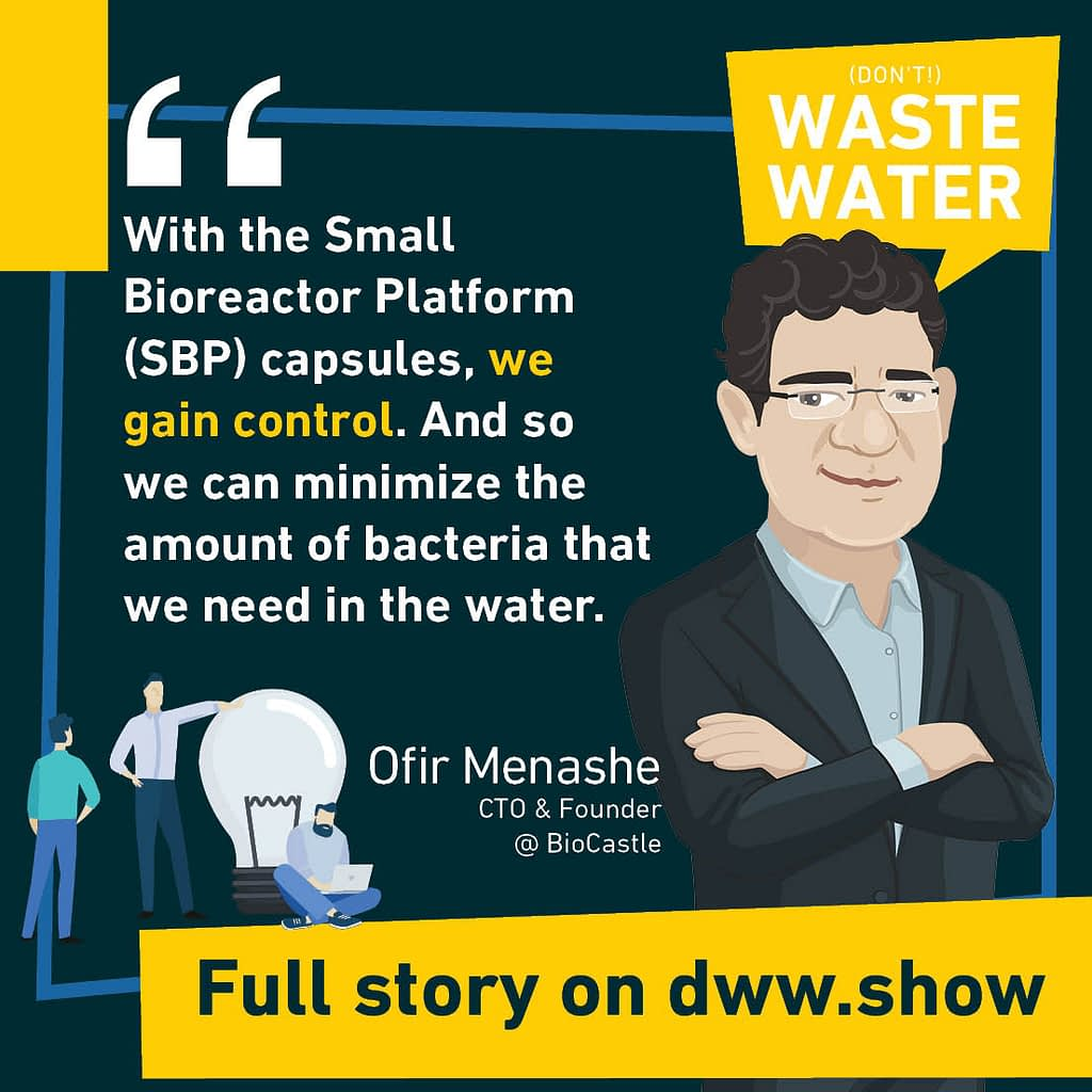 With the Small Bioreactor Platform (SBP) capsules, we gain control. And so we can minimize the amount of bacteria that we need in the water. Ofir Menashe - CTO & Founder of BioCastle.