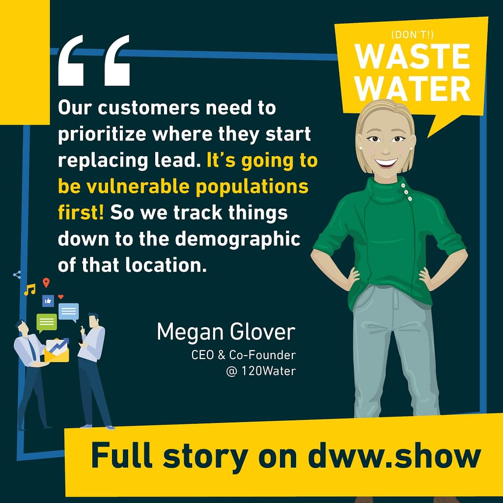 Our customers need to prioritize where they start replacing lead. It's going to be vulnerable populations first! So we track things down to the demographic of that location. So says Megan Glover.