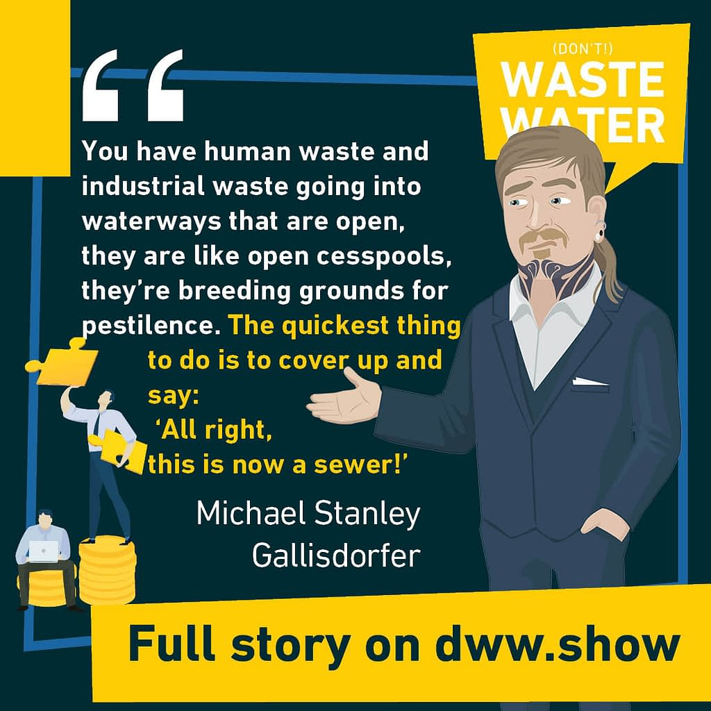 """You have human waste and industrial waste going into waterways that are open, they are like open cesspoools, they're breeding grounds for pestilence. The quickest thing to do is to cover up and say: """"All right, this is now a sewer"""" - A water quote by Michael Stanley Gallisdorfer"""