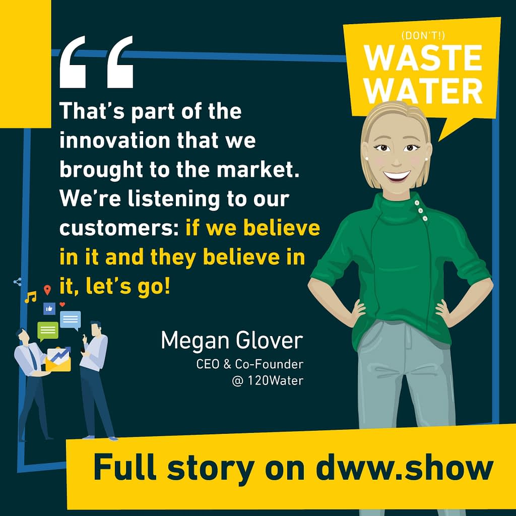 That's part of the innovation that we brought to the market. We're listening to our customers: if we believe in it and they believe in it, let's go! So says Megan Casey Glover, CEO and co-founder of 120Water.