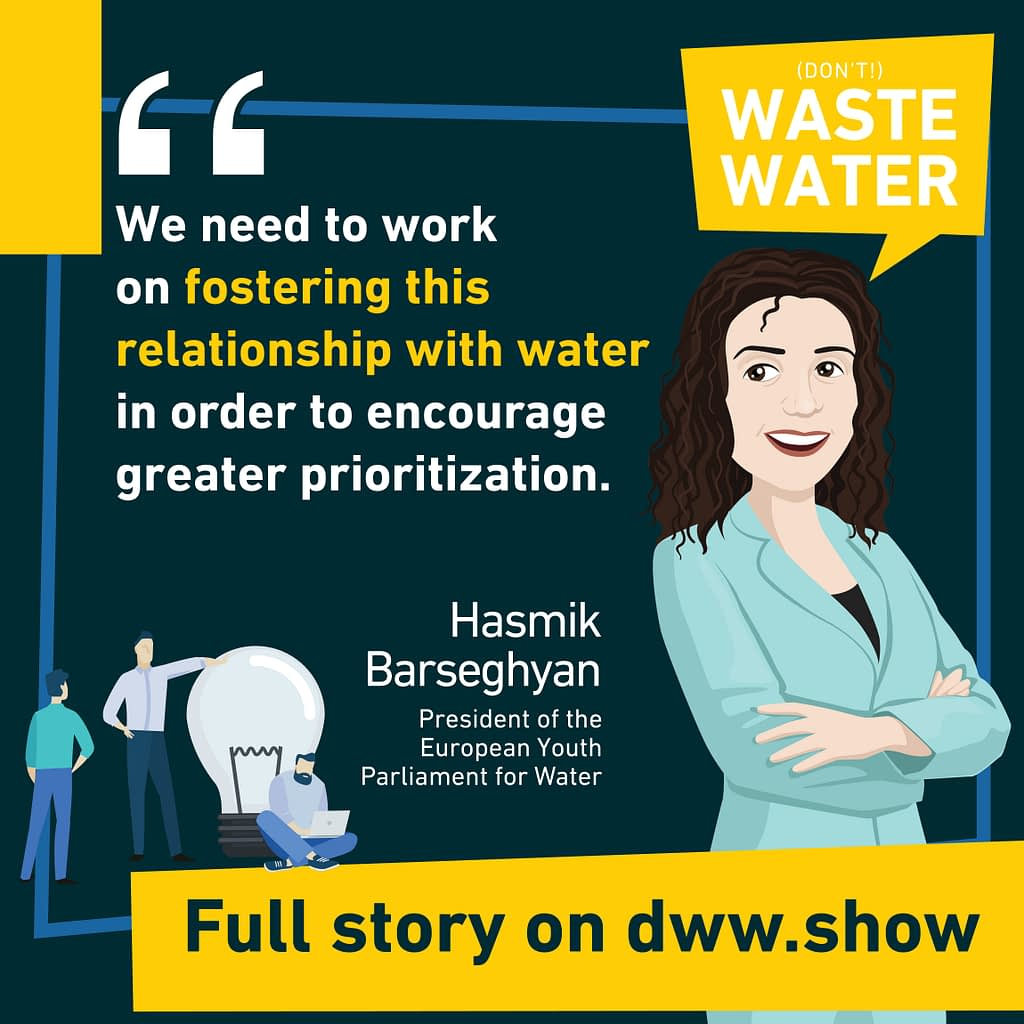 We need to work on fostering this relationship with water thinks Hasmik Barseghyan, president of the European Youth Parliament for Water