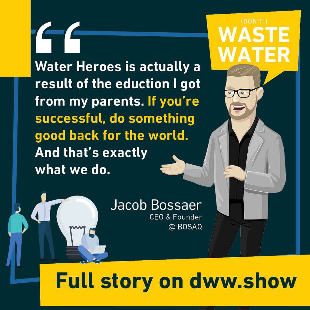 Water Heroes is actually a result of the education I got from my parents. If you're successful, do something good back for the world. And that's exactly what we do.