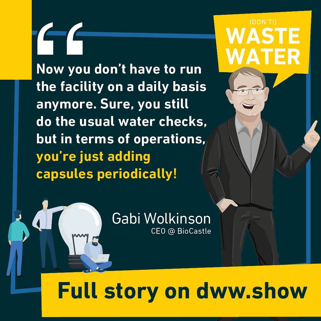 Now you don't have to run the facility on a daily basis anymore. Sure, you still do the usual water checks, but in terms of operations, you're just adding capsules (microbial encapsulation) periodically! Gabi Wolkinson, CEO of BioCastle.