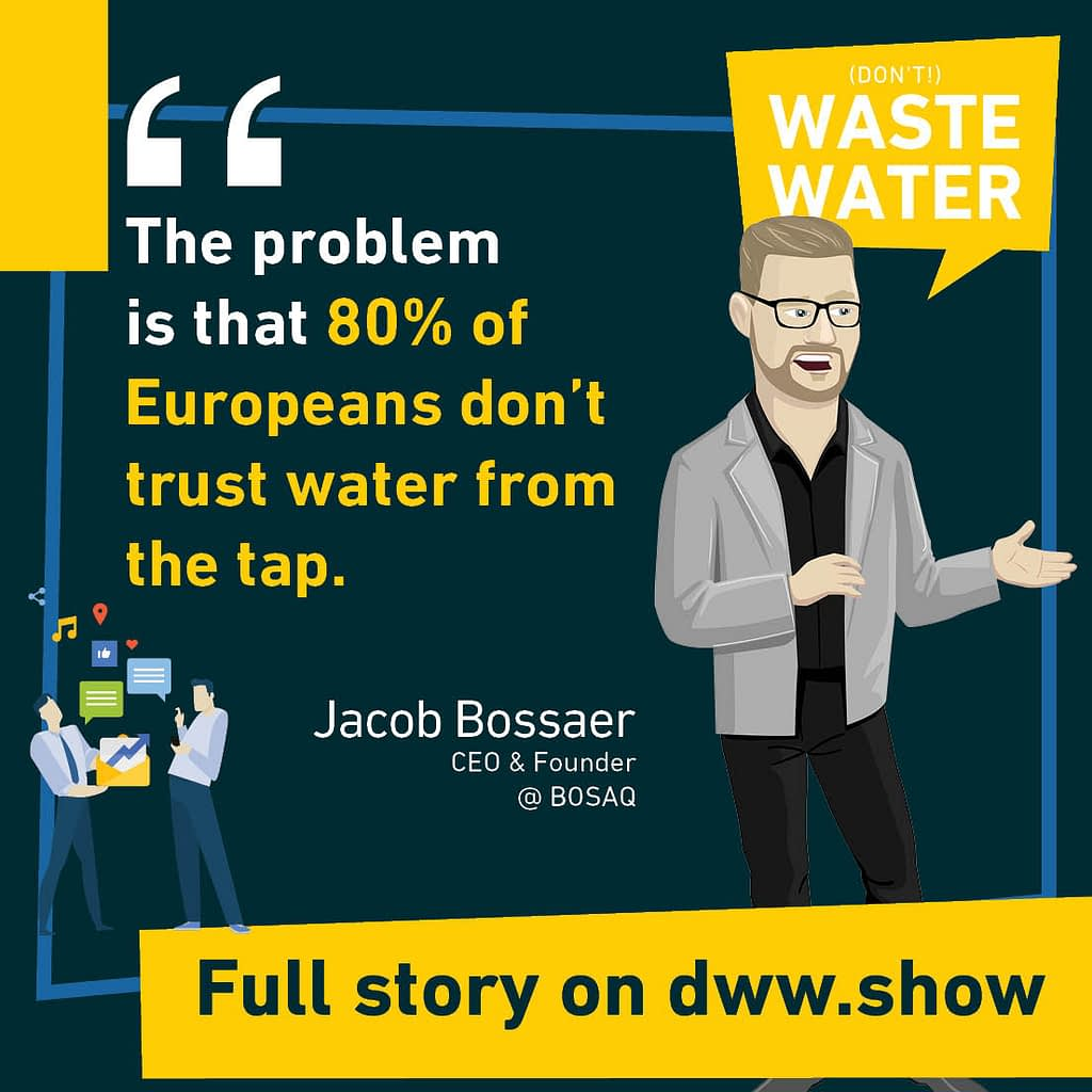 The problem is that 80% of Europeans don't trust water from the tap. A frightening statistic shared by Jacob Bossaer, CEO and Founder of BOSAQ