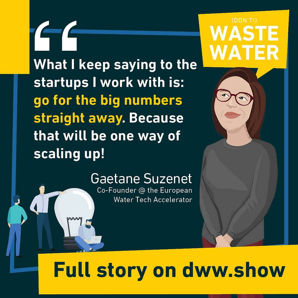Go for the big numbers, that's how you will achieve big as a startup in the Water Sector - that's Gaetane Suzenet's advice.
