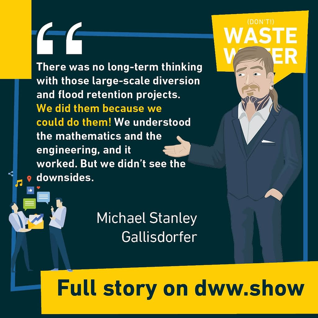 There was no long-term thinking with those large-scale diversion and flood retention projects. We did them because we could do them! We understood the mathematics and the engineering, and it worked. But we didn't see the downsides. A water quote by Michael Stanley Gallisdorfer