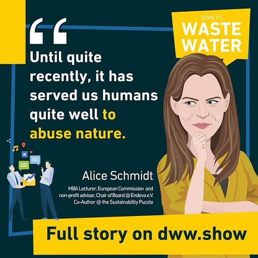 Until quite recently, it has served us humans quite well to abuse nature. So says Alice Schmidt in this week interview of the don't Waste Water podcast.