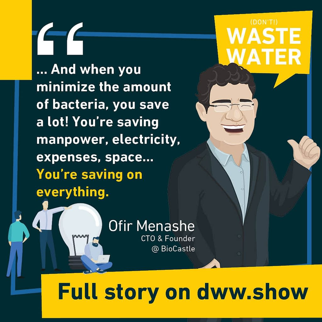 ... And when you minimize the amount of bacteria, you save a lot! You're saving manpower, electricity, expenses, space... You're saving on everything. Ofir Menashe - CTO & Founder at BioCastle.
