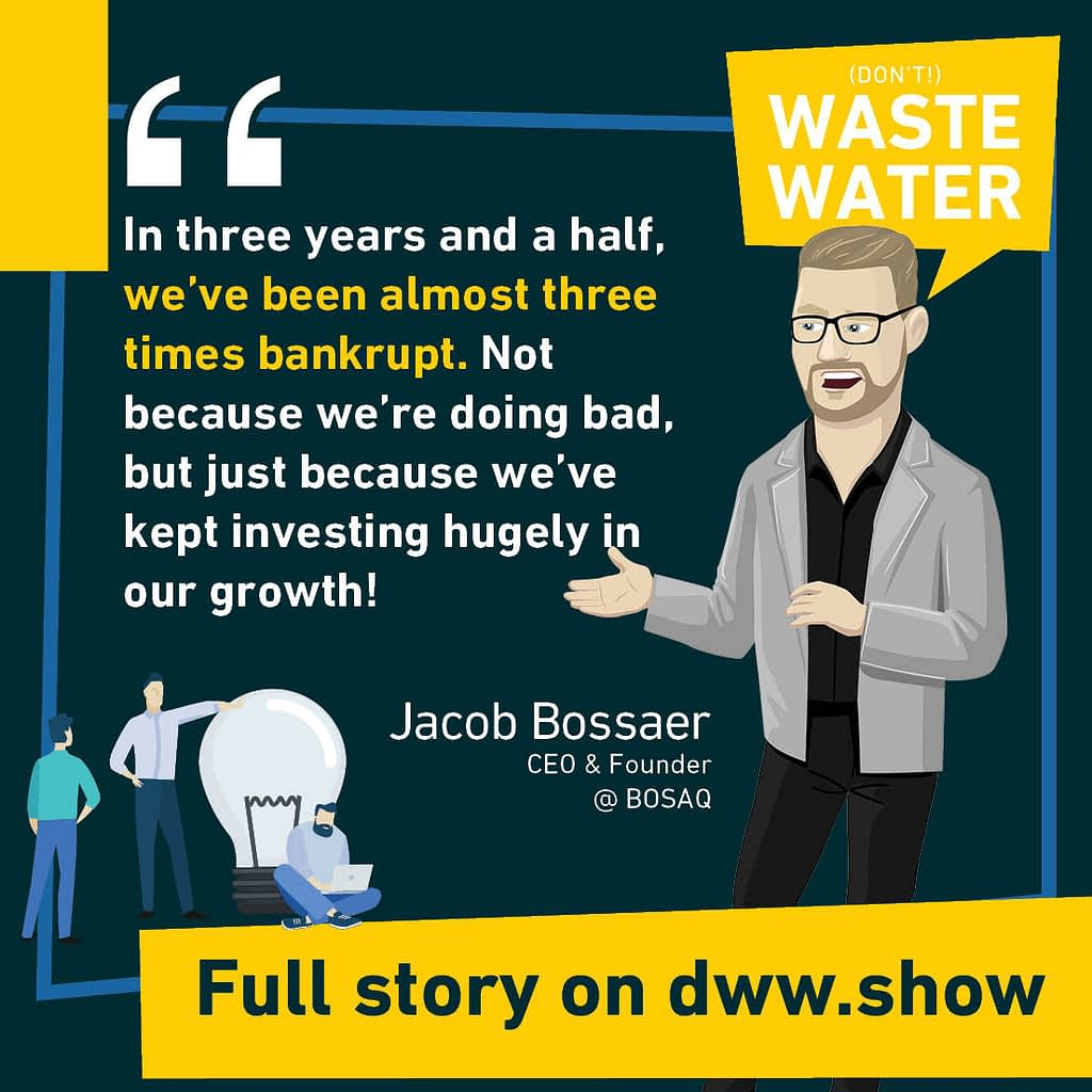 In three years and a half, we've been almost three times bankrupt (shares Jacob Bossaer, CEO of BOSAQ). Not because we're doing bad, but just because we've kept investing hugely in our growth!