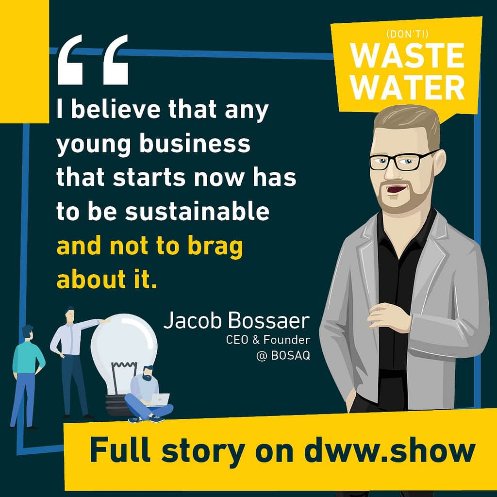 Jacob Bossaer, CEO of BOSAQ: I believe that any young business that starts now has to be sustainable and not to brag about it.
