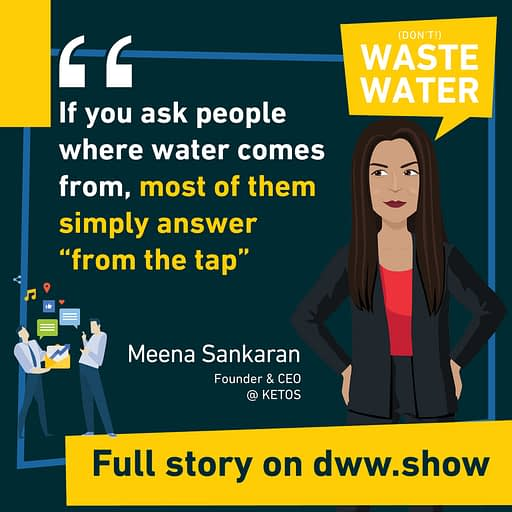 People don't know where water comes from - a sad truth shared by Meena Sankaran.