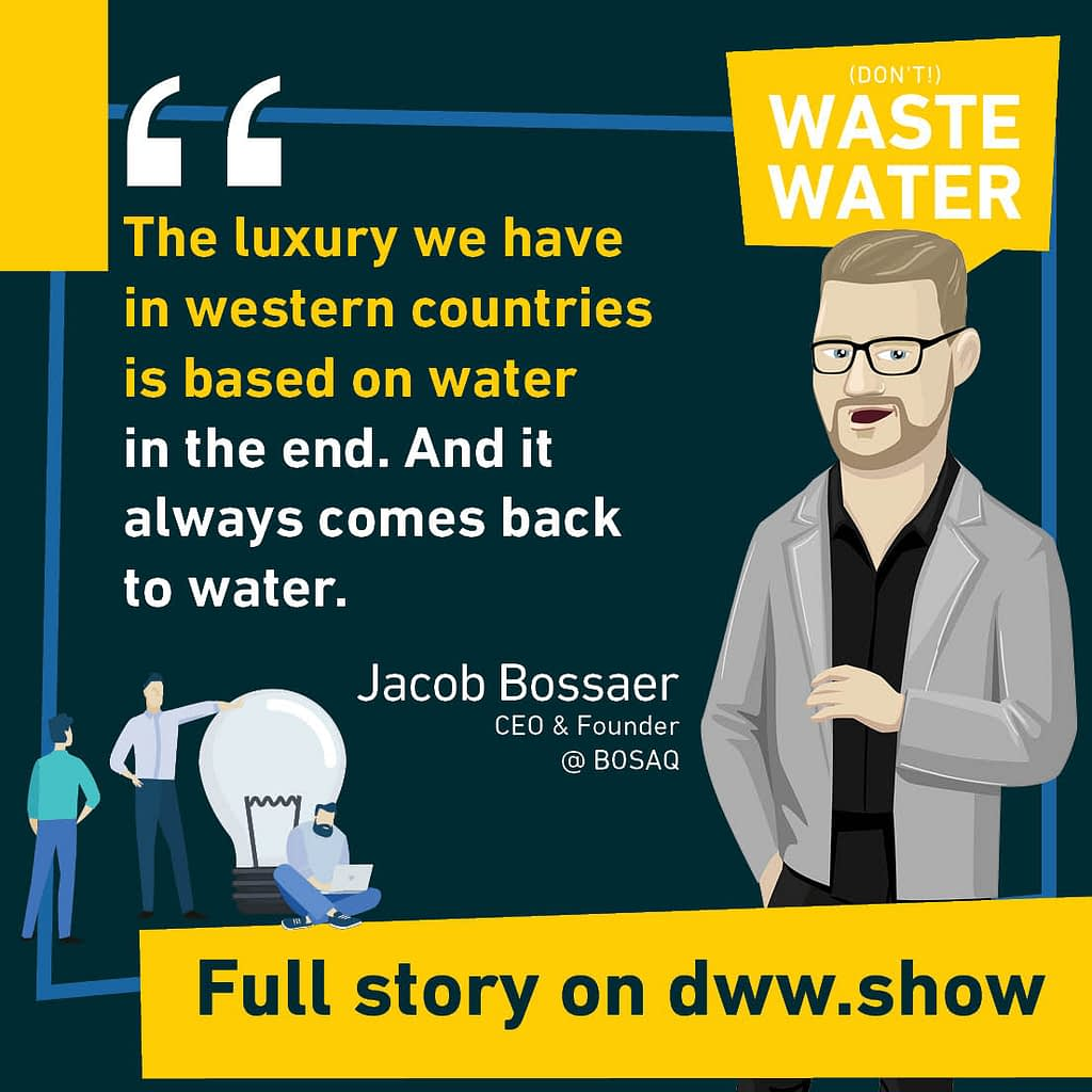 The luxury we have in western countries is based on water in the end. And it always comes back to water - so thinks Jacob Bossaer.