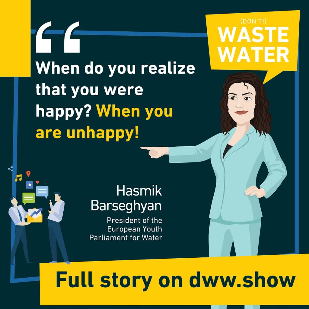 You need to be unhappy to realize that you were happy, shares Hasmik Barseghyan, President of the European Youth Parliament for Water