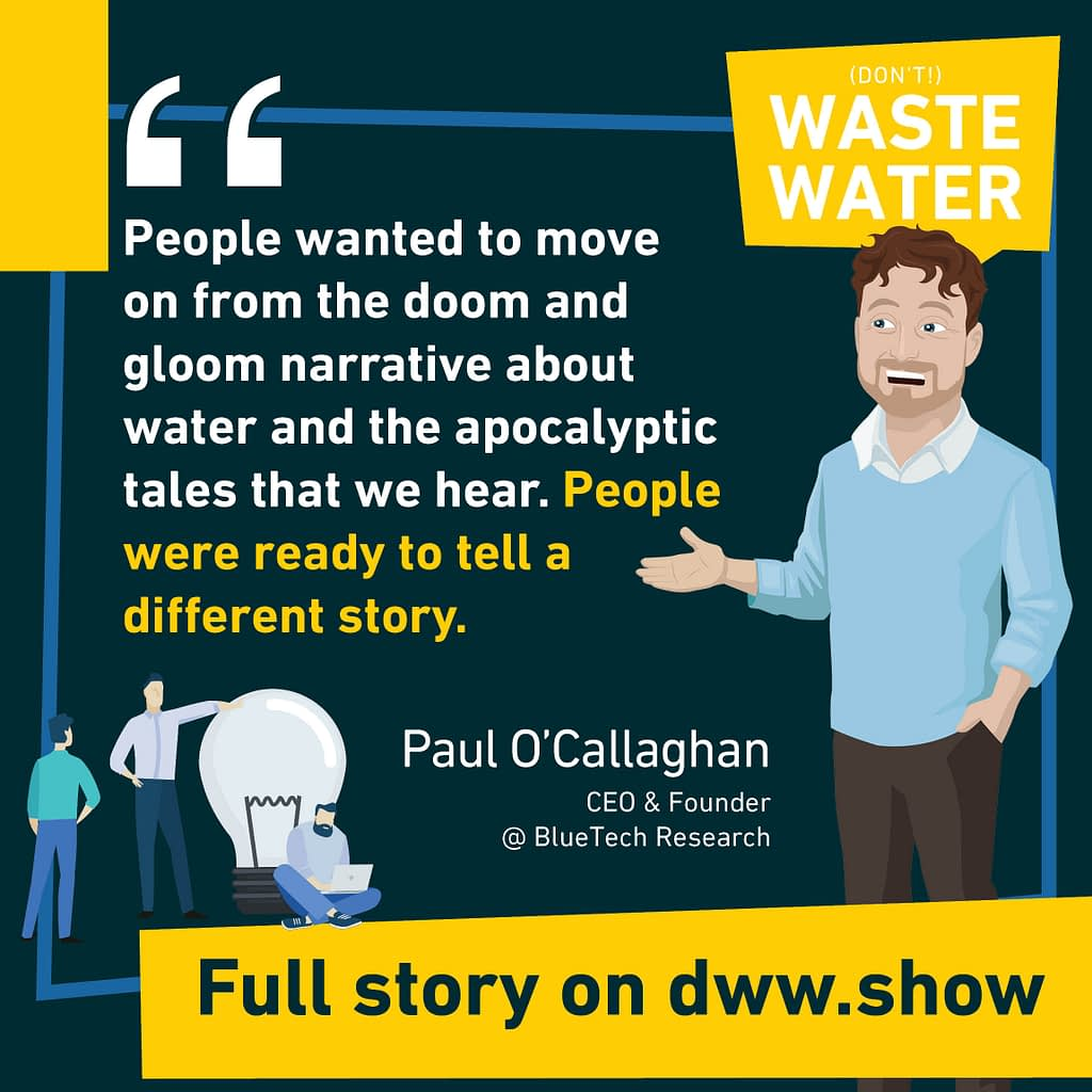 People wanted to move on from the doom and gloom narrative about water. This lead to Netflix's Brave Blue World, on Paul O'Callaghan's initiative!